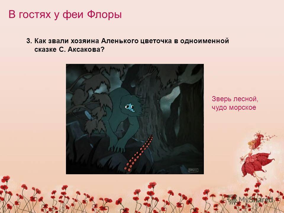 В гостях у феи Флоры 3. Как звали хозяина Аленького цветочка в одноименной сказке С. Аксакова? Зверь лесной, чудо морское