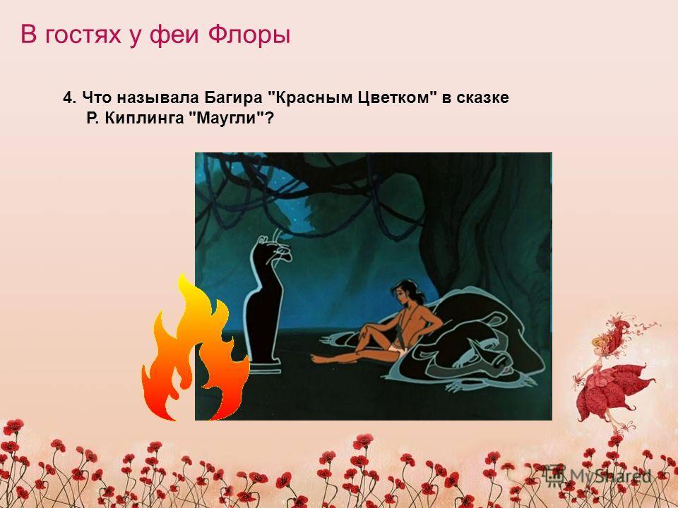 В гостях у феи Флоры 4. Что называла Багира Красным Цветком в сказке Р. Киплинга Маугли?