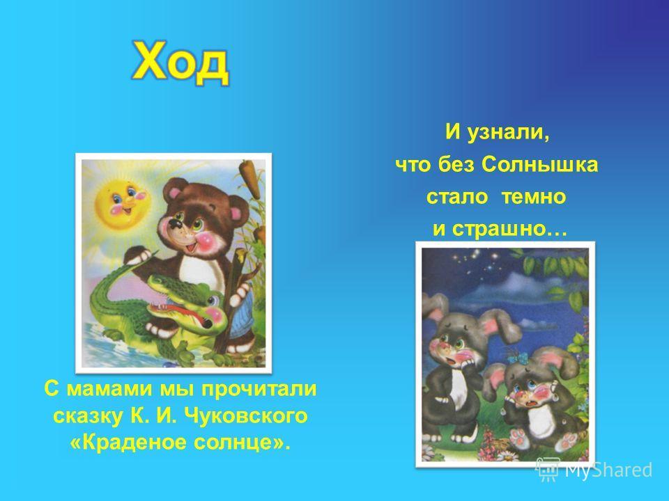 С мамами мы прочитали сказку К. И. Чуковского «Краденое солнце». И узнали, что без Солнышка стало темно и страшно…