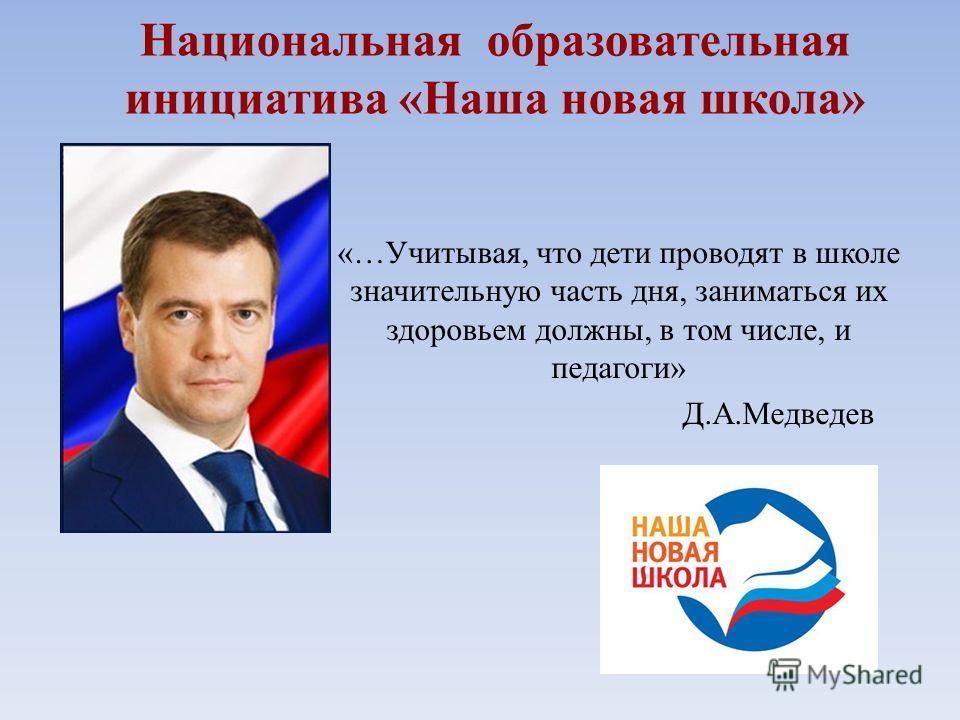 Национальная образовательная инициатива «Наша новая школа» «…Учитывая, что дети проводят в школе значительную часть дня, заниматься их здоровьем должны, в том числе, и педагоги» Д.А.Медведев