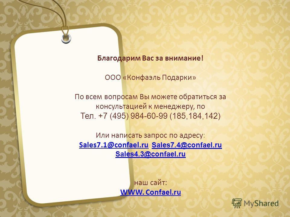 Благодарим Вас за внимание! ООО «Конфаэль Подарки» По всем вопросам Вы можете обратиться за консультацией к менеджеру, по Тел. +7 (495) 984-60-99 (185,184,142) Или написать запрос по адресу: Sales7.1@сonfael.ruSales7.1@сonfael.ru Sales7.4@сonfael.ru