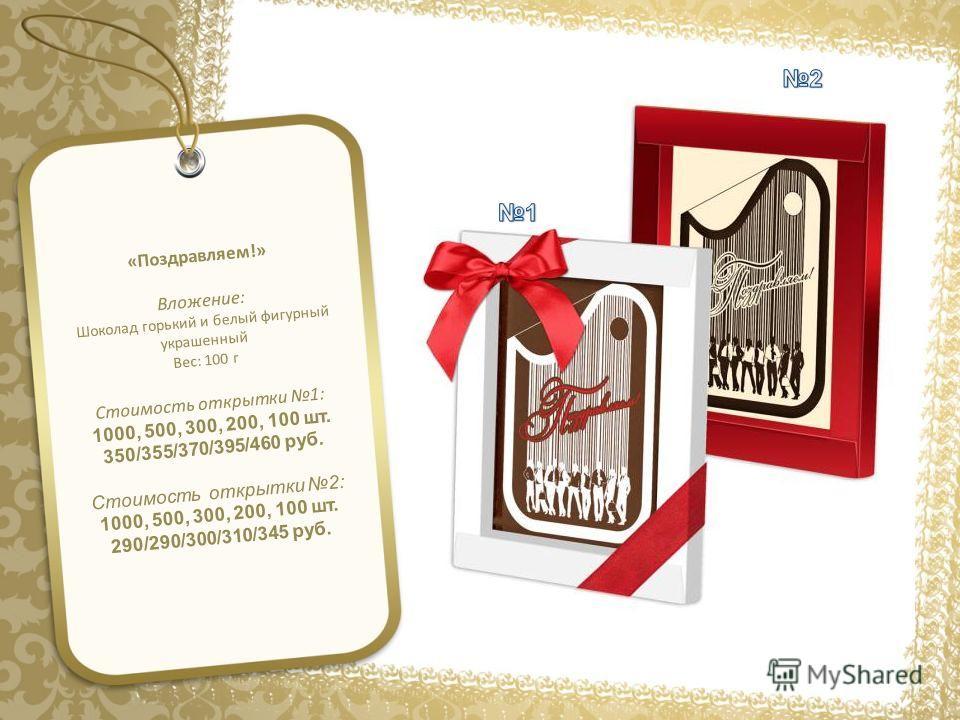 «Поздравляем!» Вложение: Шоколад горький и белый фигурный украшенный Вес: 100 г Стоимость открытки 1: 1000, 500, 300, 200, 100 шт. 350/355/370/395/460 руб. Стоимость открытки 2: 1000, 500, 300, 200, 100 шт. 290/290/300/310/345 руб.