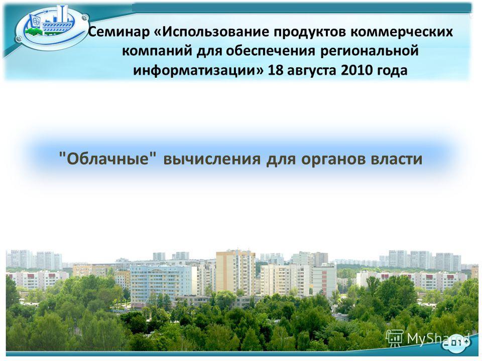 1 Семинар «Использование продуктов коммерческих компаний для обеспечения региональной информатизации» 18 августа 2010 года Облачные вычисления для органов власти