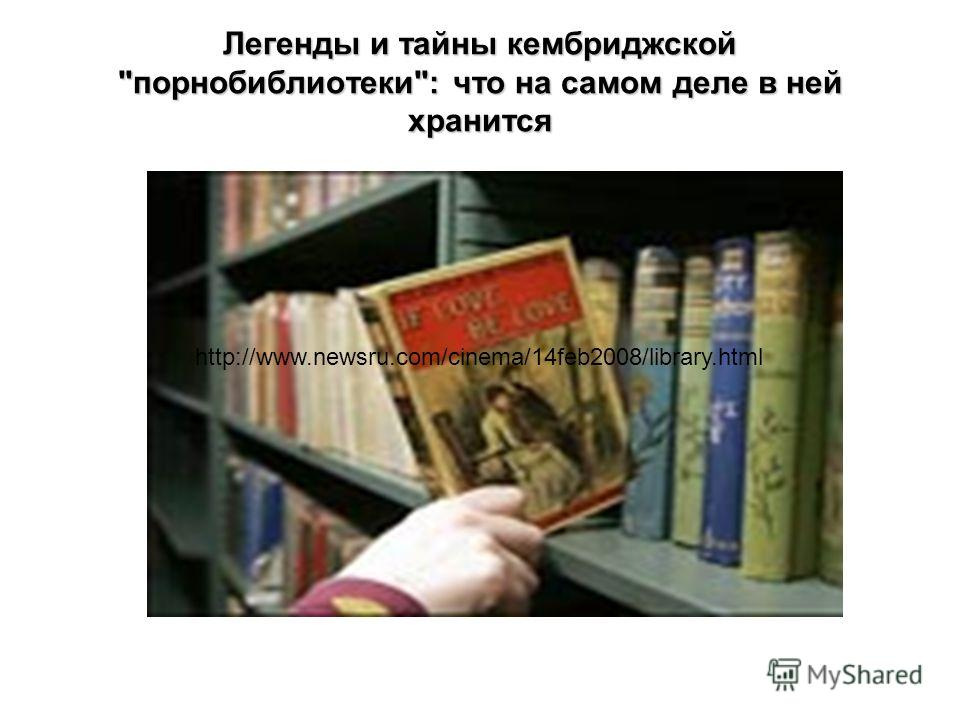 Легенды и тайны кембриджской порнобиблиотеки: что на самом деле в ней хранится http://www.newsru.com/cinema/14feb2008/library.html