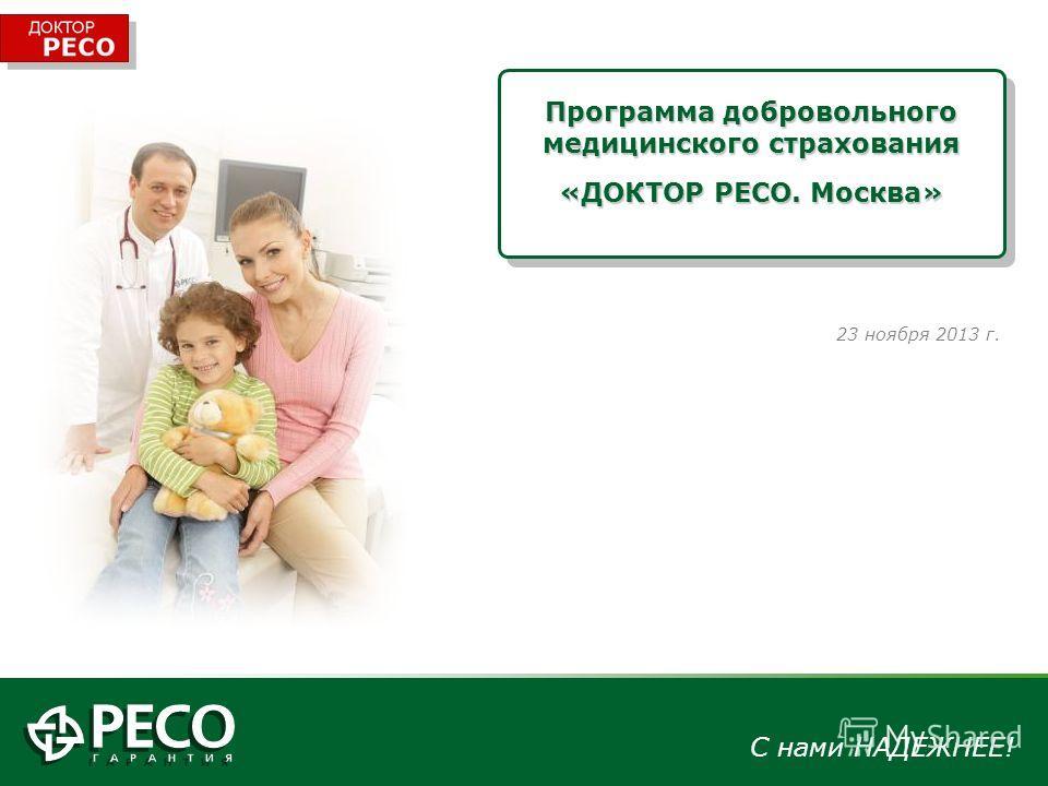 С нами НАДЕЖНЕЕ! Программа добровольного медицинского страхования «ДОКТОР РЕСО. Москва» 23 ноября 2013 г.