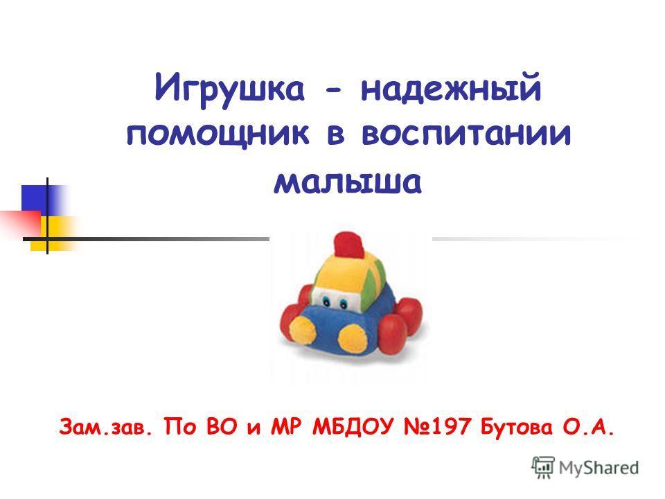 Игрушка - надежный помощник в воспитании малыша Зам.зав. По ВО и МР МБДОУ 197 Бутова О.А.