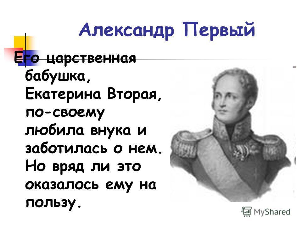 Александр Первый Его царственная бабушка, Екатерина Вторая, по-своему любила внука и заботилась о нем. Но вряд ли это оказалось ему на пользу.