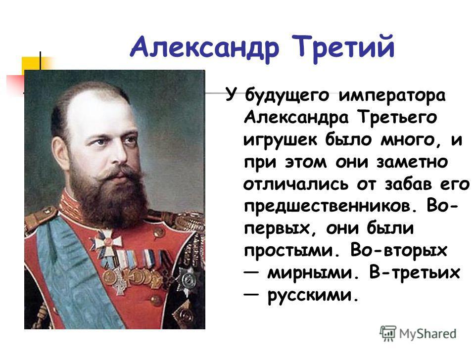 Александр Третий У будущего императора Александра Третьего игрушек было много, и при этом они заметно отличались от забав его предшественников. Во- первых, они были простыми. Во-вторых мирными. В-третьих русскими.