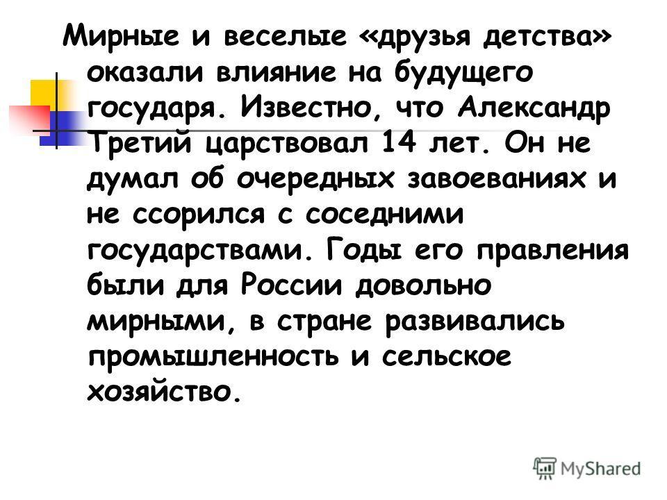 Мирные и веселые «друзья детства» оказали влияние на будущего государя. Известно, что Александр Третий царствовал 14 лет. Он не думал об очередных завоеваниях и не ссорился с соседними государствами. Годы его правления были для России довольно мирным