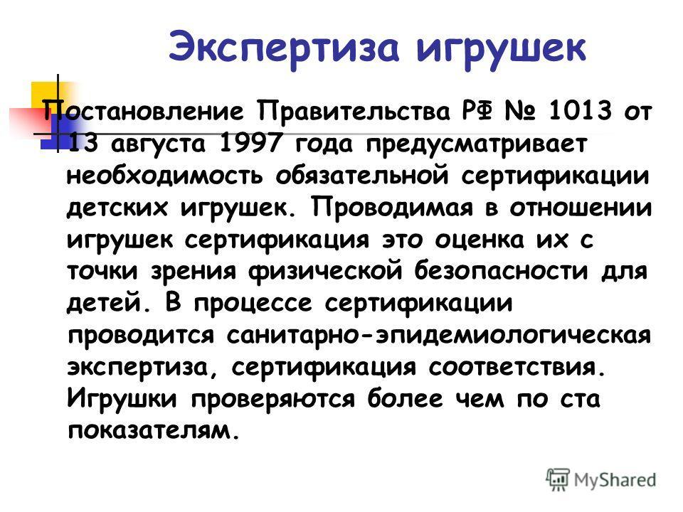 Экспертиза игрушек Постановление Правительства РФ 1013 от 13 августа 1997 года предусматривает необходимость обязательной сертификации детских игрушек. Проводимая в отношении игрушек сертификация это оценка их с точки зрения физической безопасности д