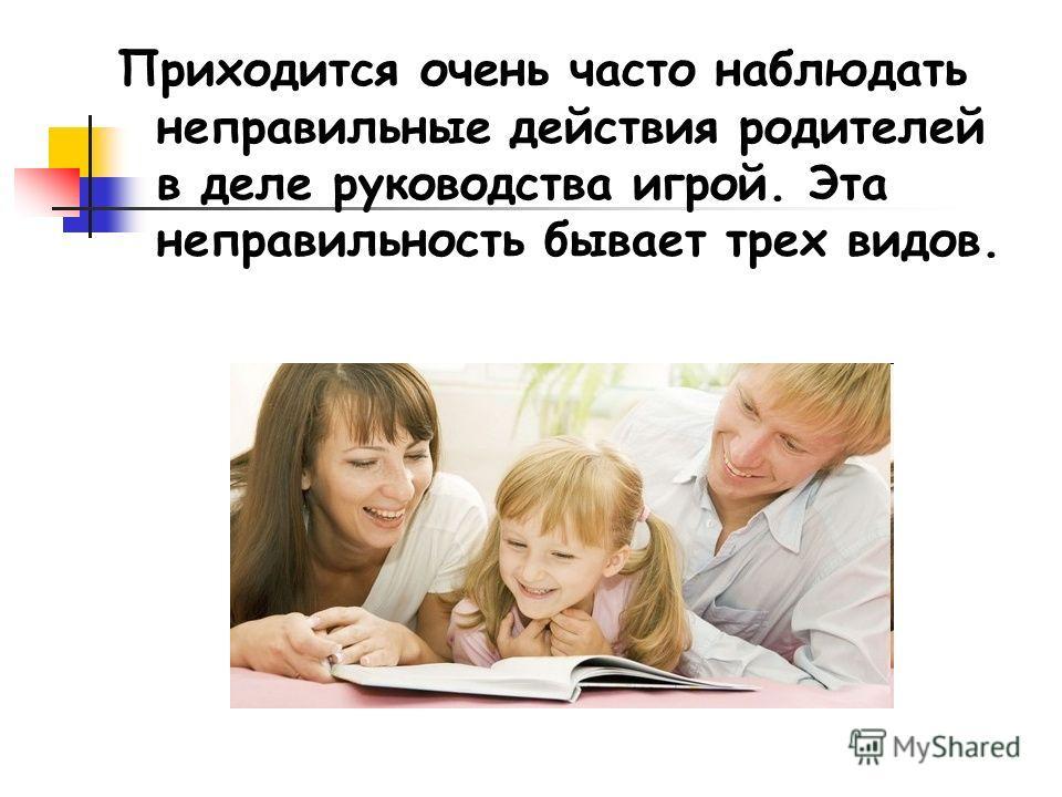 Приходится очень часто наблюдать неправильные действия родителей в деле руководства игрой. Эта неправильность бывает трех видов.