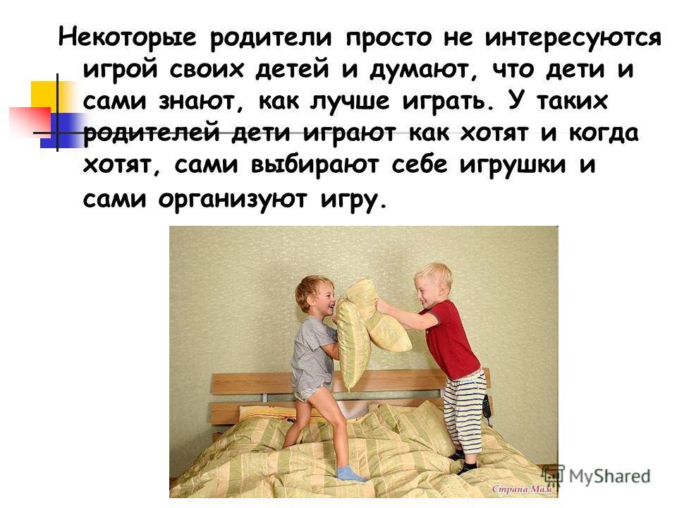 Некоторые родители просто не интересуются игрой своих детей и думают, что дети и сами знают, как лучше играть. У таких родителей дети играют как хотят и когда хотят, сами выбирают себе игрушки и сами организуют игру.