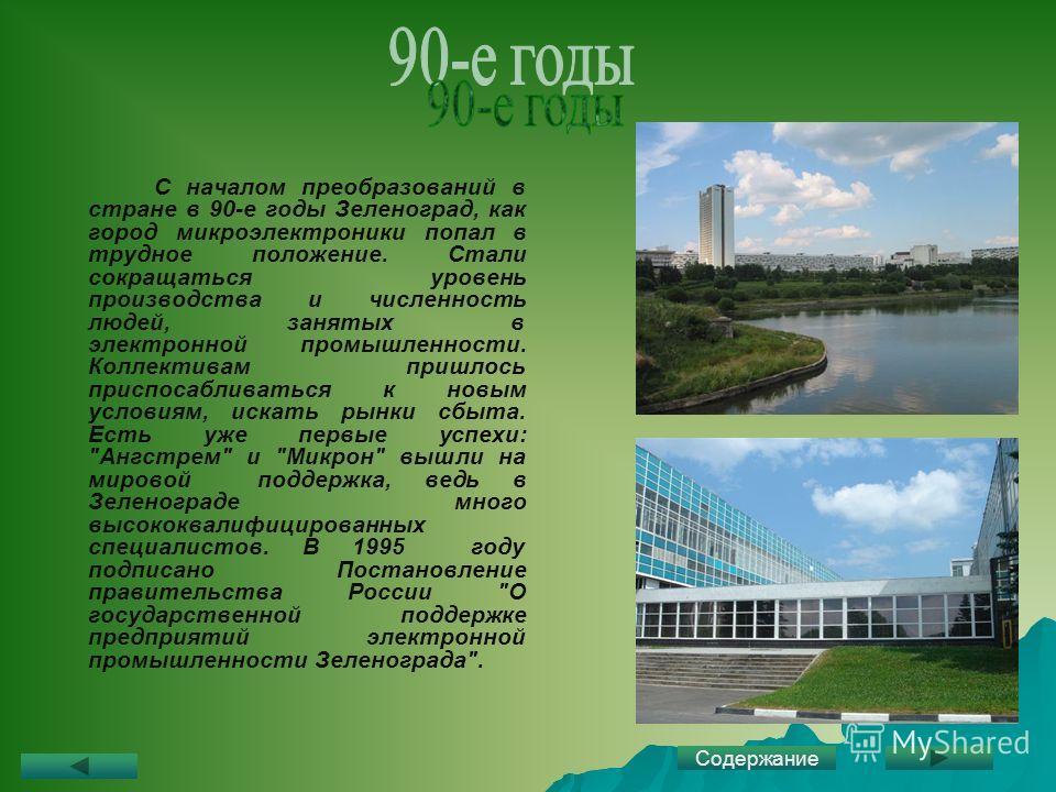 С началом преобразований в стране в 90-е годы Зеленоград, как город микроэлектроники попал в трудное положение. Стали сокращаться уровень производства и численность людей, занятых в электронной промышленности. Коллективам пришлось приспосабливаться к