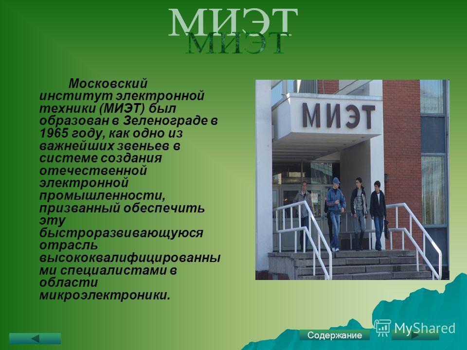 Московский институт электронной техники (МИЭТ) был образован в Зеленограде в 1965 году, как одно из важнейших звеньев в системе создания отечественной электронной промышленности, призванный обеспечить эту быстроразвивающуюся отрасль высококвалифициро