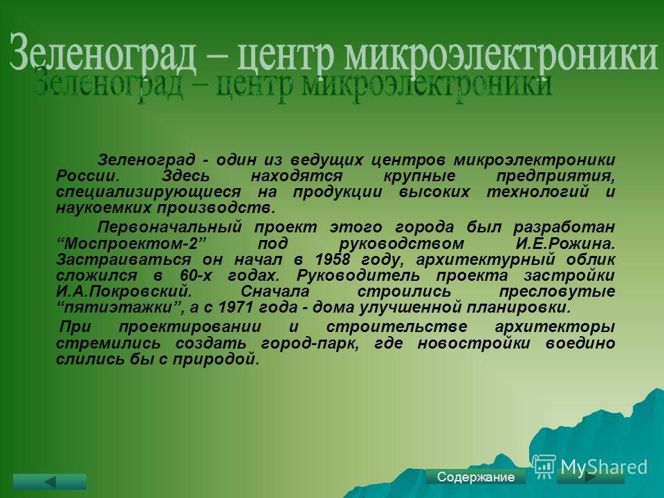 Зеленоград - один из ведущих центров микроэлектроники России. Здесь находятся крупные предприятия, специализирующиеся на продукции высоких технологий и наукоемких производств. Первоначальный проект этого города был разработан Моспроектом-2 под руково