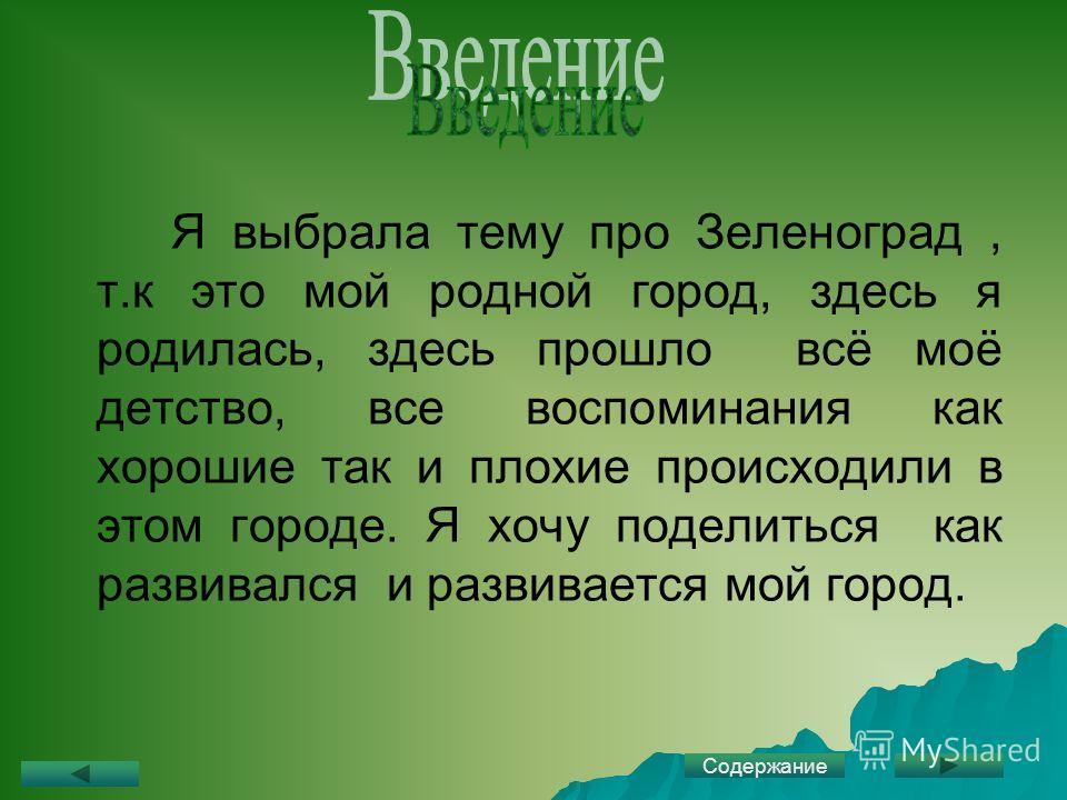 Я выбрала тему про Зеленоград, т.к это мой родной город, здесь я родилась, здесь прошло всё моё детство, все воспоминания как хорошие так и плохие происходили в этом городе. Я хочу поделиться как развивался и развивается мой город. Содержание