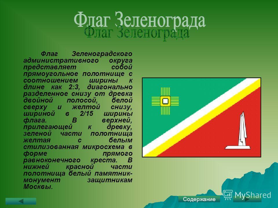 Флаг Зеленоградского административного округа представляет собой прямоугольное полотнище с соотношением ширины к длине как 2:3, диагонально разделенное снизу от древка двойной полосой, белой сверху и желтой снизу, шириной в 2/15 ширины флага. В верхн