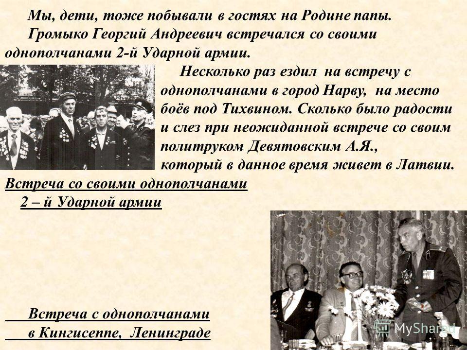 Мы, дети, тоже побывали в гостях на Родине папы. Громыко Георгий Андреевич встречался со своими однополчанами 2-й Ударной армии. Несколько раз ездил на встречу с однополчанами в город Нарву, на место боёв под Тихвином. Сколько было радости и слез при