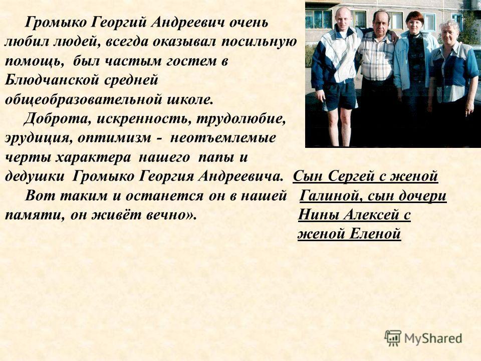 Громыко Георгий Андреевич очень любил людей, всегда оказывал посильную помощь, был частым гостем в Блюдчанской средней общеобразовательной школе. Доброта, искренность, трудолюбие, эрудиция, оптимизм - неотъемлемые черты характера нашего папы и дедушк