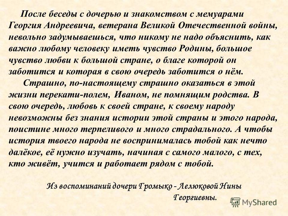 После беседы с дочерью и знакомством с мемуарами Георгия Андреевича, ветерана Великой Отечественной войны, невольно задумываешься, что никому не надо объяснить, как важно любому человеку иметь чувство Родины, большое чувство любви к большой стране, о