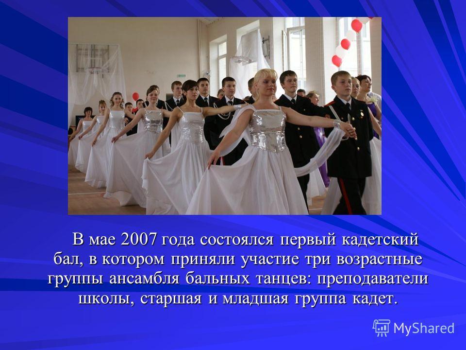 В мае 2007 года состоялся первый кадетский бал, в котором приняли участие три возрастные группы ансамбля бальных танцев: преподаватели школы, старшая и младшая группа кадет. В мае 2007 года состоялся первый кадетский бал, в котором приняли участие тр