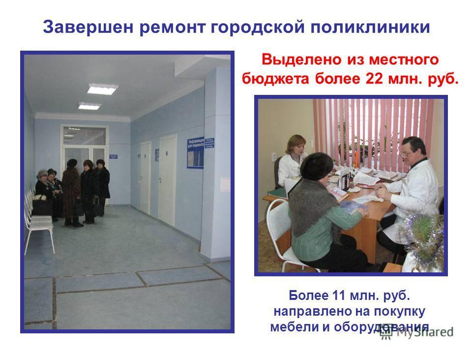 Завершен ремонт городской поликлиники Выделено из местного бюджета более 22 млн. руб. Более 11 млн. руб. направлено на покупку мебели и оборудования