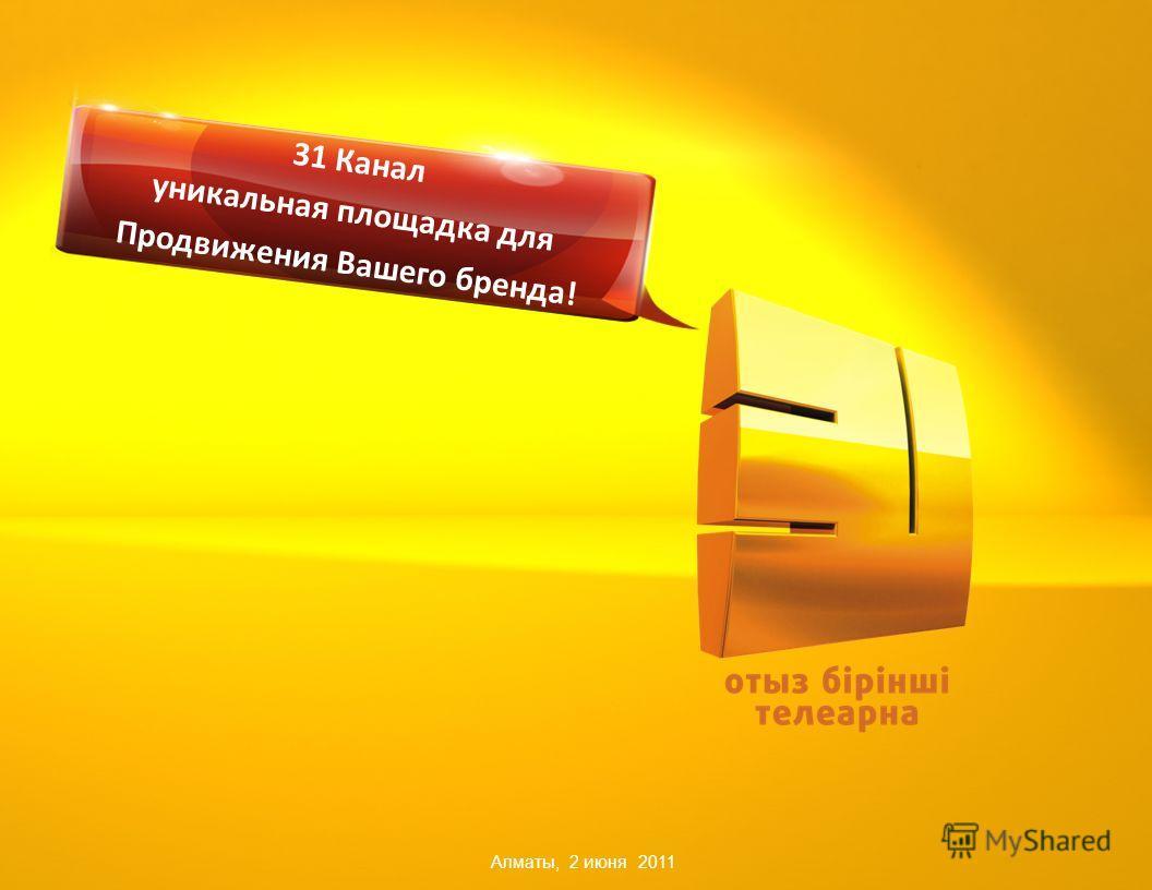 Алматы, 2 июня 2011 31 Канал уникальная площадка для Продвижения Вашего бренда!