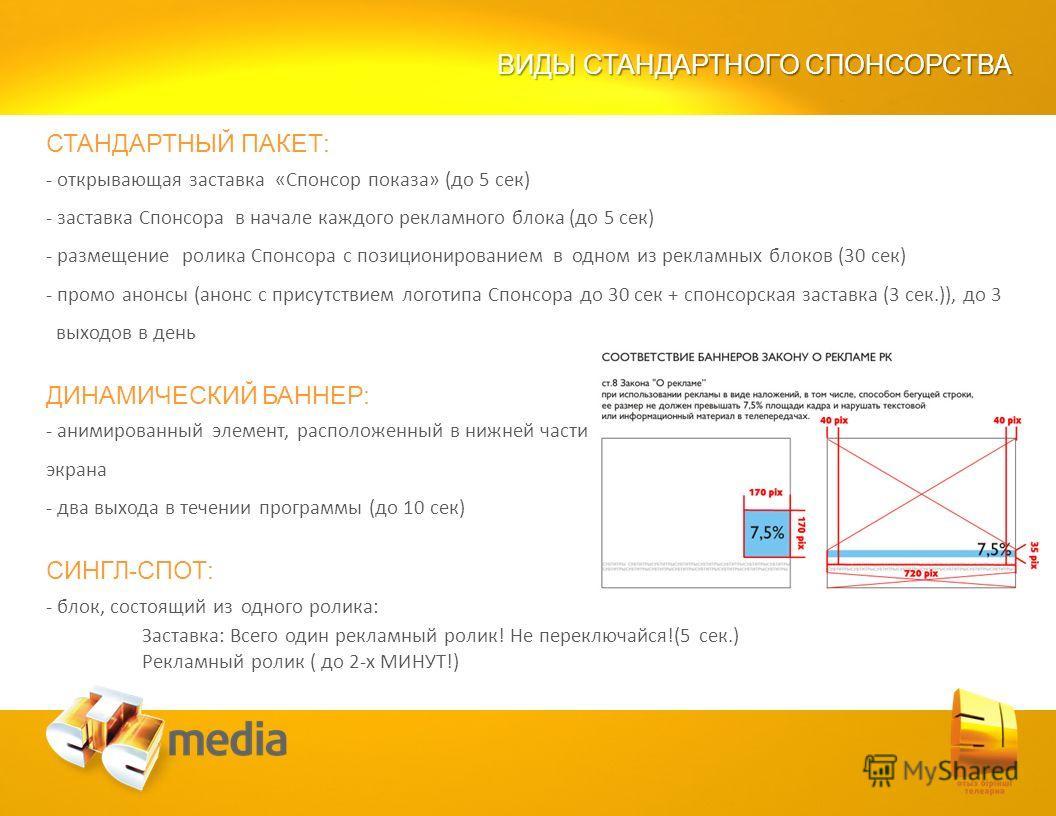 ВИДЫ СТАНДАРТНОГО СПОНСОРСТВА СТАНДАРТНЫЙ ПАКЕТ: - открывающая заставка «Спонсор показа» (до 5 сек) - заставка Спонсора в начале каждого рекламного блока (до 5 сек) - размещение ролика Спонсора с позиционированием в одном из рекламных блоков (30 сек)