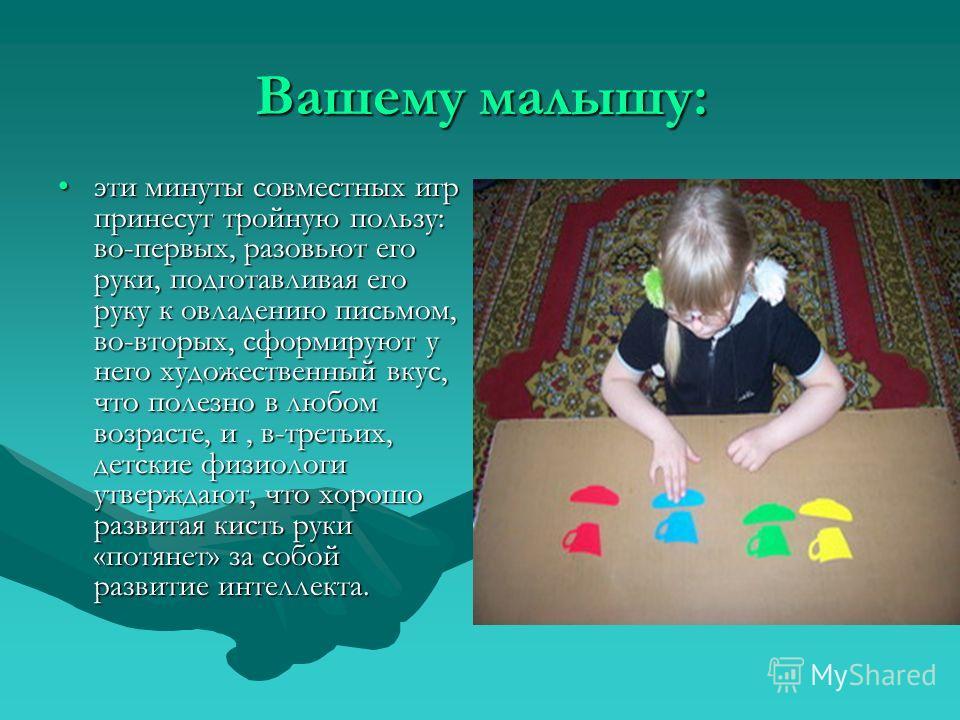 Вашему малышу: эти минуты совместных игр принесут тройную пользу: во-первых, разовьют его руки, подготавливая его руку к овладению письмом, во-вторых, сформируют у него художественный вкус, что полезно в любом возрасте, и, в-третьих, детские физиолог