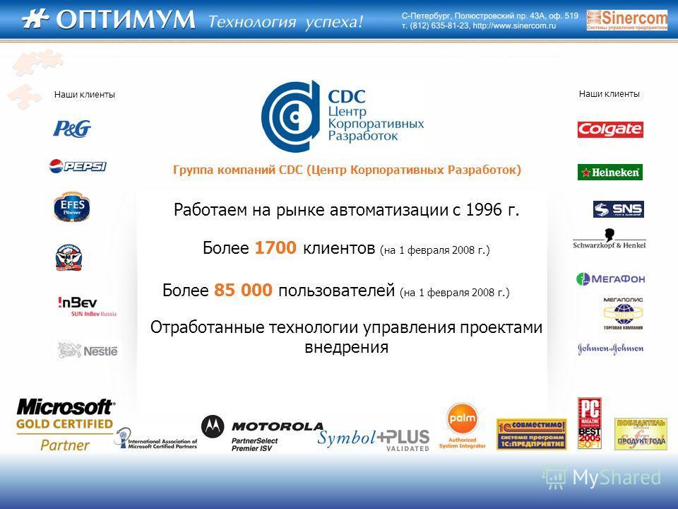 Наши клиенты Отработанные технологии управления проектами внедрения Более 85 000 пользователей (на 1 февраля 2008 г.) Более 1700 клиентов (на 1 февраля 2008 г.) Работаем на рынке автоматизации с 1996 г. Группа компаний CDC (Центр Корпоративных Разраб