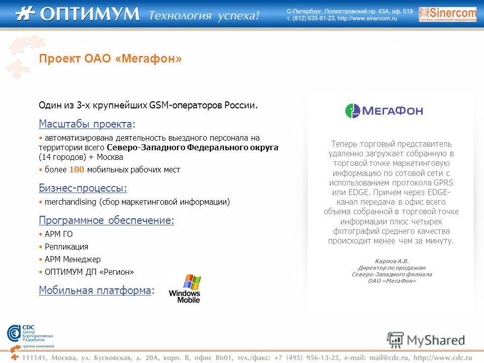 Один из 3-х крупнейших GSM-операторов России. Масштабы проекта: автоматизирована деятельность выездного персонала на территории всего Северо-Западного Федерального округа (14 городов) + Москва более 100 мобильных рабочих мест Бизнес-процессы: merchan