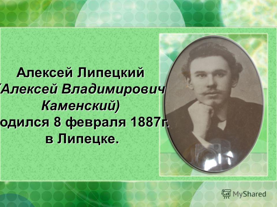 Алексей Липецкий (Алексей Владимирович Каменский) родился 8 февраля 1887г. в Липецке.