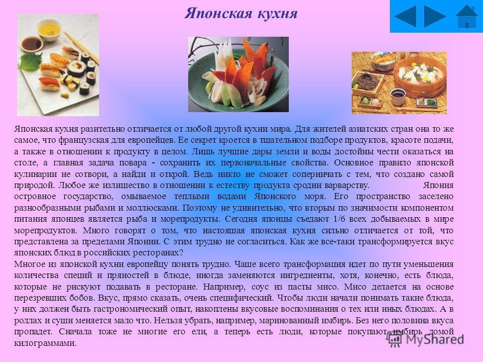 Японская кухня Японская кухня разительно отличается от любой другой кухни мира. Для жителей азиатских стран она то же самое, что французская для европейцев. Ее секрет кроется в тщательном подборе продуктов, красоте подачи, а также в отношении к проду
