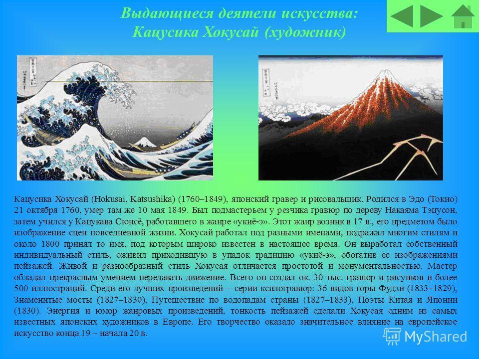 Выдающиеся деятели искусства: Кацусика Хокусай (художник) Кацусика Хокусай (Hokusai, Katsushika) (1760–1849), японский гравер и рисовальщик. Родился в Эдо (Токио) 21 октября 1760, умер там же 10 мая 1849. Был подмастерьем у резчика гравюр по дереву Н