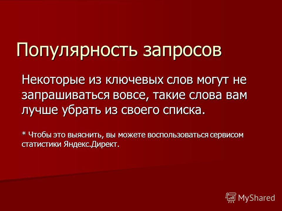 Популярность запросов Некоторые из ключевых слов могут не запрашиваться вовсе, такие слова вам лучше убрать из своего списка. * Чтобы это выяснить, вы можете воспользоваться сервисом статистики Яндекс.Директ.