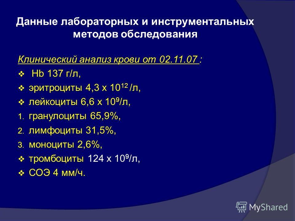 Данные лабораторных и инструментальных методов обследования Клинический анализ крови от 02.11.07 : Hb 137 г/л, эритроциты 4,3 х 10 12 /л, лейкоциты 6,6 х 10 9 /л, 1. гранулоциты 65,9%, 2. лимфоциты 31,5%, 3. моноциты 2,6%, тромбоциты 124 х 10 9 /л, С