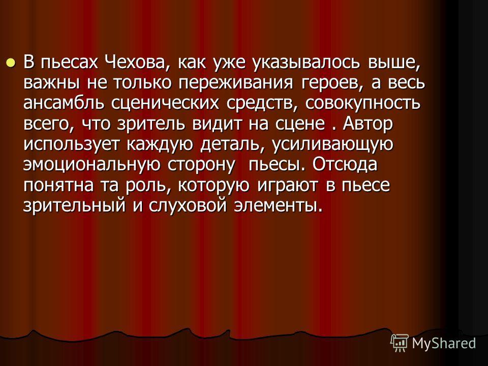 В пьесах Чехова, как уже указывалось выше, важны не только переживания героев, а весь ансамбль сценических средств, совокупность всего, что зритель видит на сцене. Автор использует каждую деталь, усиливающую эмоциональную сторону пьесы. Отсюда понятн