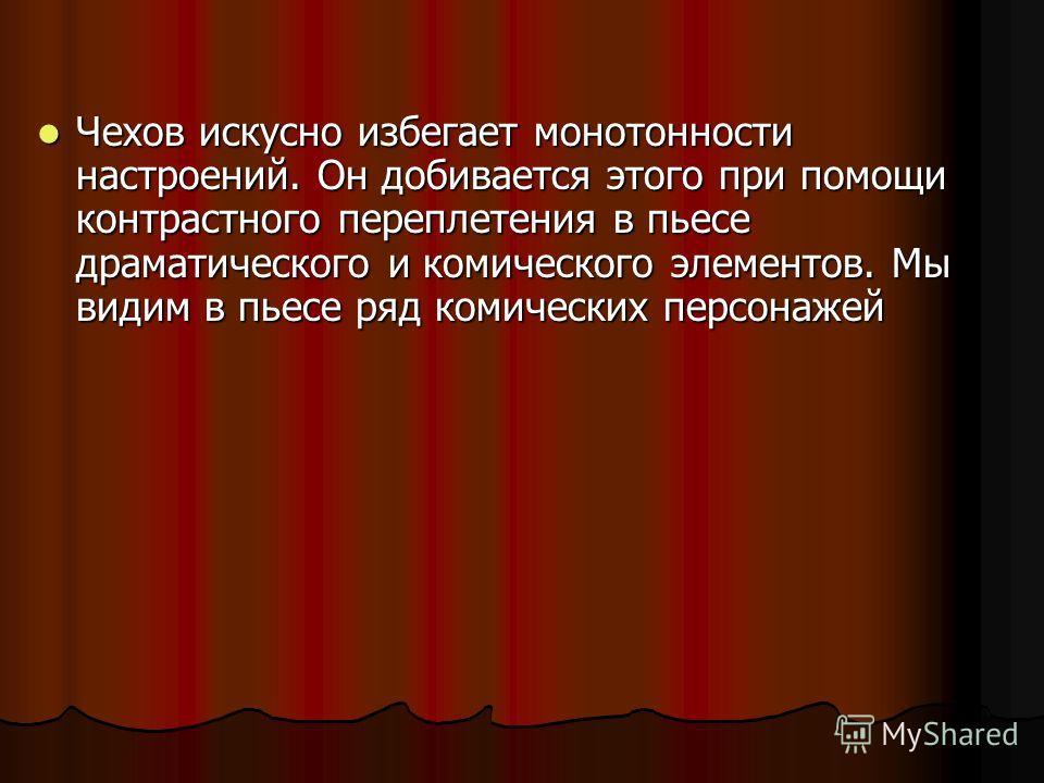 Чехов искусно избегает монотонности настроений. Он добивается этого при помощи контрастного переплетения в пьесе драматического и комического элементов. Мы видим в пьесе ряд комических персонажей Чехов искусно избегает монотонности настроений. Он доб