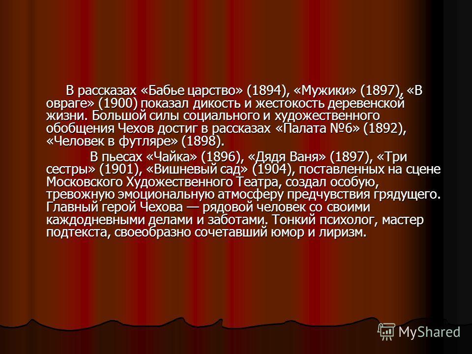 В рассказах «Бабье царство» (1894), «Мужики» (1897), «В овраге» (1900) показал дикость и жестокость деревенской жизни. Большой силы социального и художественного обобщения Чехов достиг в рассказах «Палата 6» (1892), «Человек в футляре» (1898). В расс