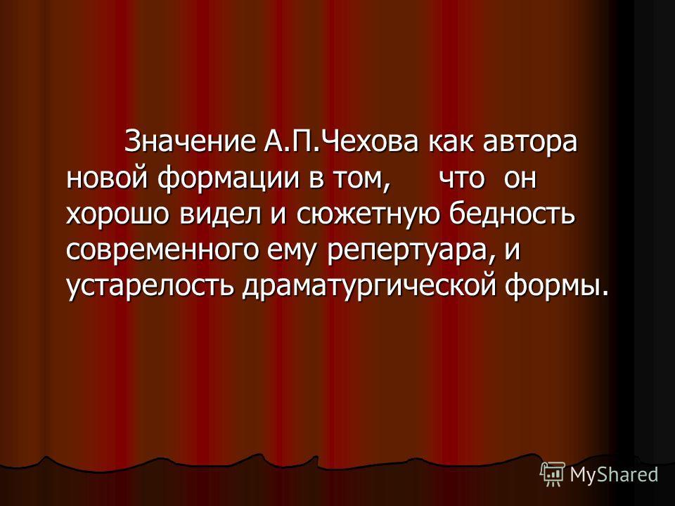 Значение А.П.Чехова как автора новой формации в том, что он хорошо видел и сюжетную бедность современного ему репертуара, и устарелость драматургической формы. Значение А.П.Чехова как автора новой формации в том, что он хорошо видел и сюжетную беднос