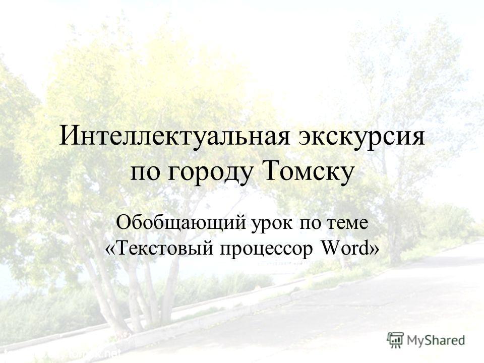 Интеллектуальная экскурсия по городу Томску Обобщающий урок по теме «Текстовый процессор Word»