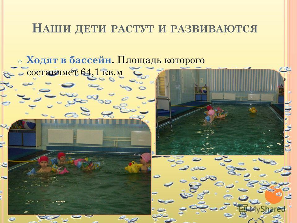Н АШИ ДЕТИ РАСТУТ И РАЗВИВАЮТСЯ o Ходят в бассейн. Площадь которого составляет 64,1 кв.м