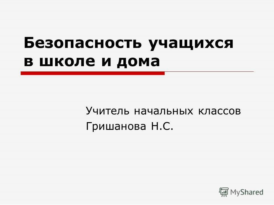 Безопасность учащихся в школе и дома Учитель начальных классов Гришанова Н.С.