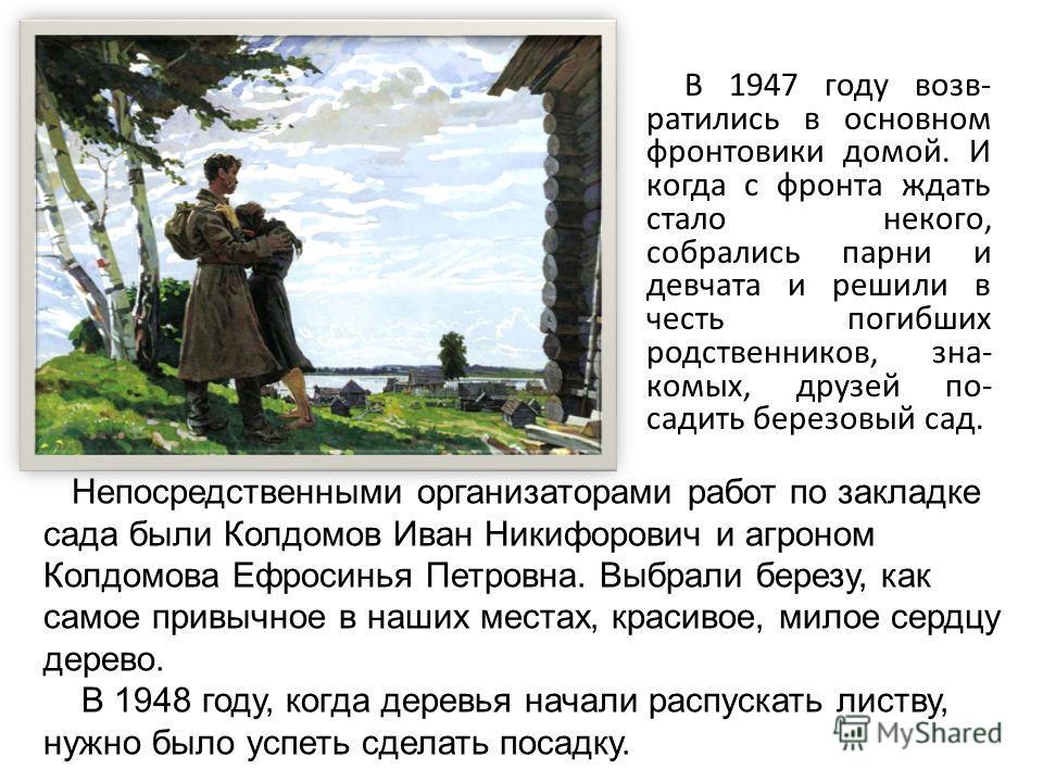 В 1947 году возв- ратились в основном фронтовики домой. И когда с фронта ждать стало некого, собрались парни и девчата и решили в честь погибших родственников, зна- комых, друзей по- садить березовый сад. Непосредственными организаторами работ по зак