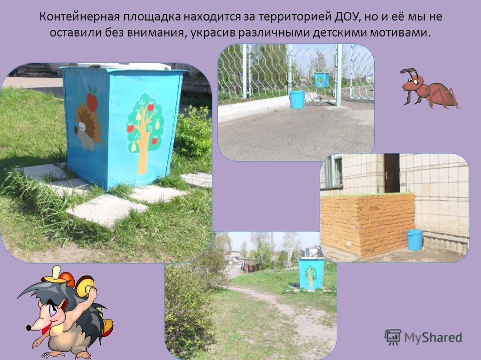 Контейнерная площадка находится за территорией ДОУ, но и её мы не оставили без внимания, украсив различными детскими мотивами.
