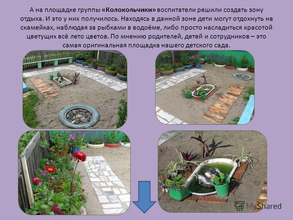А на площадке группы «Колокольчики» воспитатели решили создать зону отдыха. И это у них получилось. Находясь в данной зоне дети могут отдохнуть на скамейках, наблюдая за рыбками в водоёме, либо просто насладиться красотой цветущих всё лето цветов. По