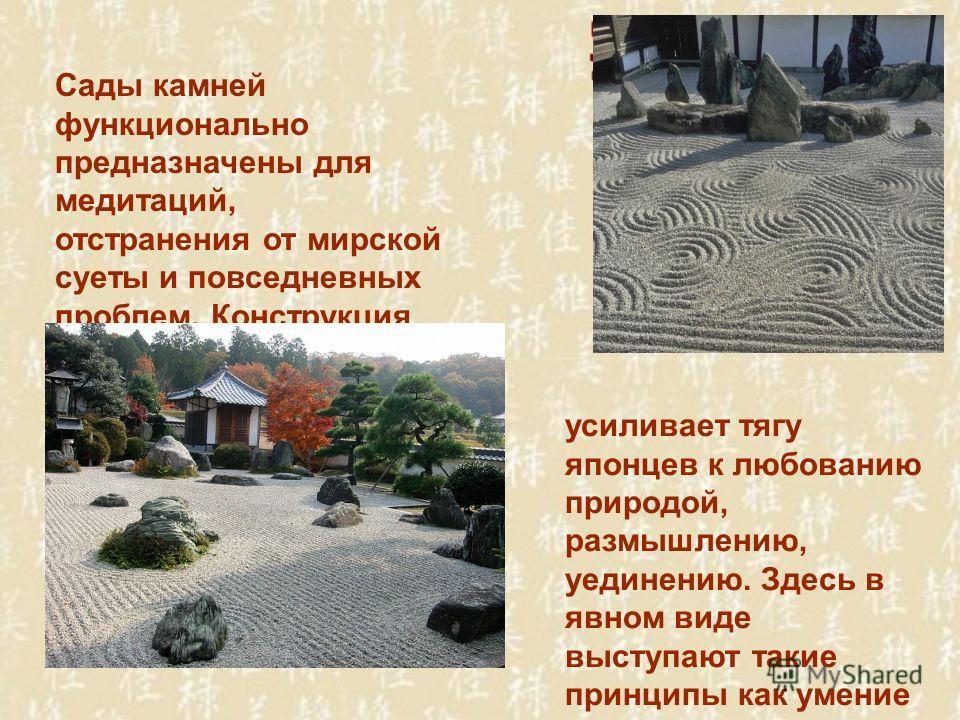 Сады камней функционально предназначены для медитаций, отстранения от мирской суеты и повседневных проблем. Конструкция подобных сооружений, подчиняясь нормам дзэн- буддизма, усиливает тягу японцев к любованию природой, размышлению, уединению. Здесь