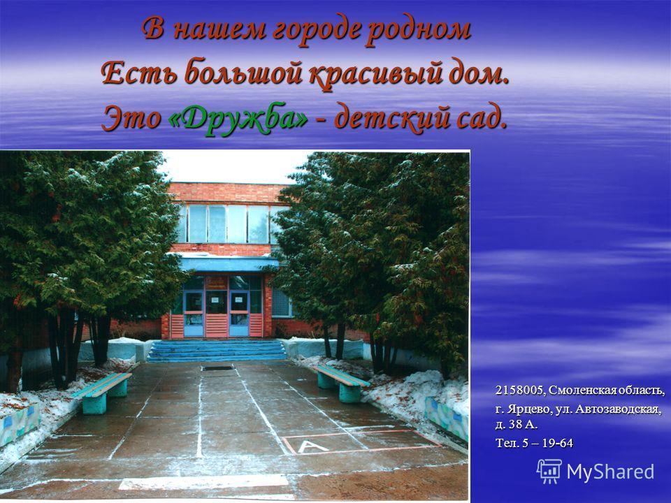 В нашем городе родном Есть большой красивый дом. Это «Дружба» - детский сад. 2158005, Смоленская область, г. Ярцево, ул. Автозаводская, д. 38 А. Тел. 5 – 19-64