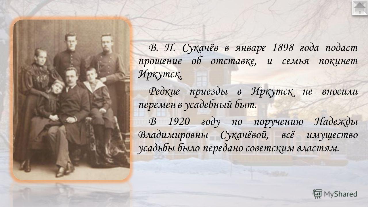 В. П. Сукачёв в январе 1898 года подаст прошение об отставке, и семья покинет Иркутск. Редкие приезды в Иркутск не вносили перемен в усадебный быт. В 1920 году по поручению Надежды Владимировны Сукачёвой, всё имущество усадьбы было передано советск