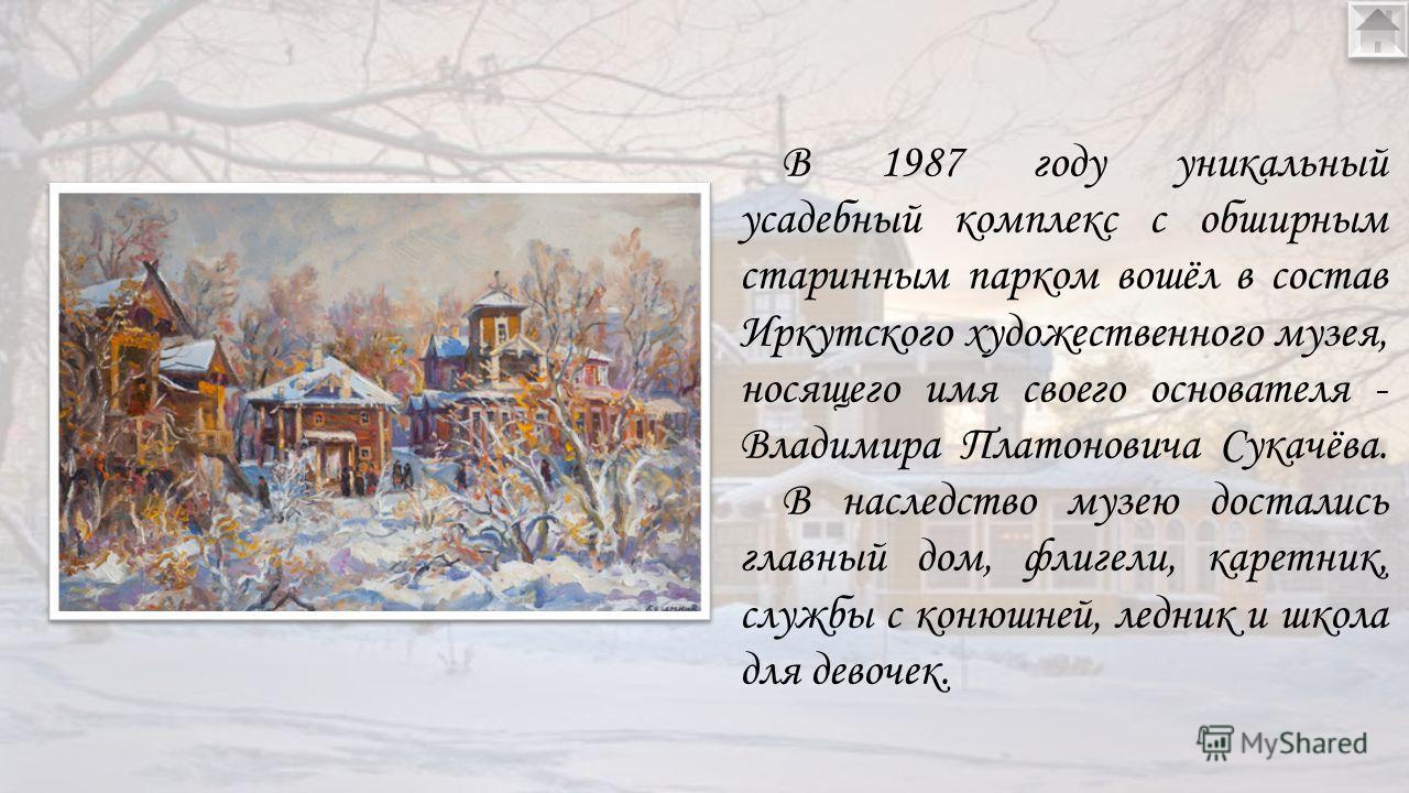 В 1987 году уникальный усадебный комплекс с обширным старинным парком вошёл в состав Иркутского художественного музея, носящего имя своего основателя - Владимира Платоновича Сукачёва. В наследство музею достались главный дом, флигели, каретник, слу